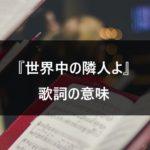 【乃木坂46/世界中の隣人よ】歌詞に込められた意味とは?みんなで奏でる応援ソング