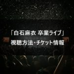 【乃木坂46】白石麻衣卒業ライブ 視聴方法・チケット情報まとめ