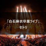 【セトリ】白石麻衣卒業ライブ 2020.10.28 @代々木体育館