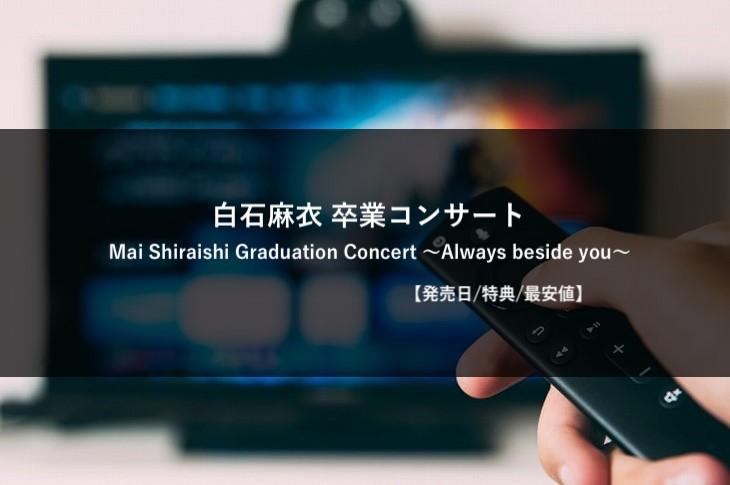 【発売日/特典/最安値】乃木坂46 白石麻衣 卒業コンサート Blu-ray&DVD まとめ